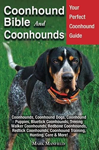 Coonhound Bible and Coonhounds: Your Perfect Coonhound Guide Coonhounds, Coonhound Dogs, Coonhound Puppies, Bluetick Coonhounds, Treeing Walker ... Coonhound Training, Hunting, Care & More!