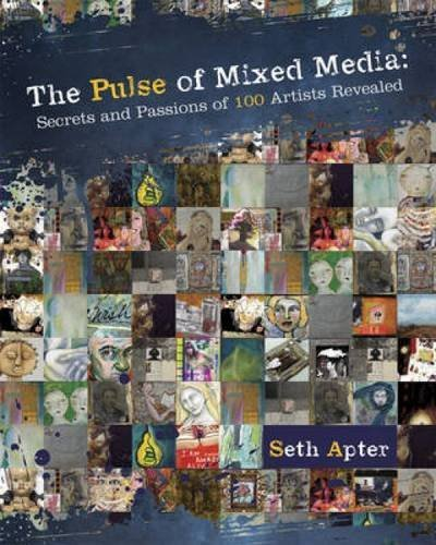 The Pulse Of Mixed Media: Secrets And Passions Of 100 Artists Revealed