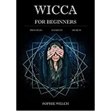 Wicca for Beginners: A Guide to Wiccan Beliefs, Magic and Witchcraft: Finding Your Path, Living a Magical Life - Wicca for beginners book - you will know ... is wicca, wiccan definition and much more