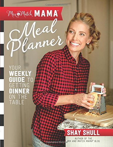 Mix-and-Match Mama Meal Planner: Your Weekly Guide to Getting Dinner on the Table by Shay Shull