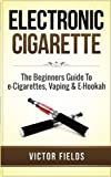 Best Electronic Cigarettes - Electronic Cigarette: The Beginners Guide To e-Cigarettes, Vaping Review