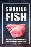 Smoking Fish: Irresistible Recipes for Smoked Fish (Tuna, Trout, Salmon and...