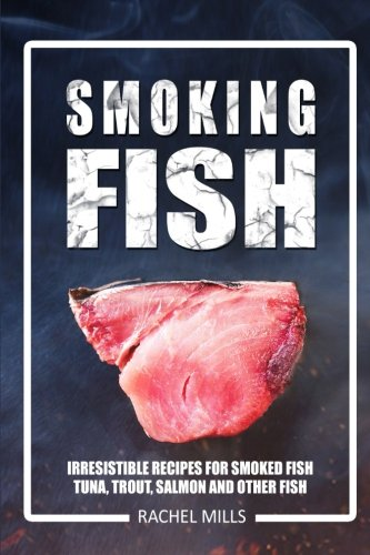 Smoking Fish: Irresistible Recipes for Smoked Fish (Tuna, Trout, Salmon and Other Fish)