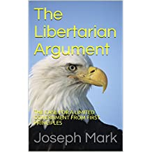 The Libertarian Argument: The Case for a Limited Government Starting from First Principles