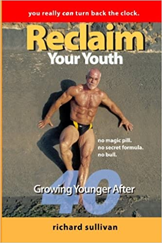 Reclaim Your Youth Growing Younger After 40 You Really Can Turn Back The Clock Sullivan Richard 9781449535360 Amazon Com Books