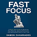 Fast Focus: A Quick-Start Guide to Mastering Your Attention, Ignoring Distractions, and Getting More Done in Less Time! | Damon Zahariades