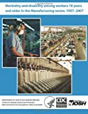 Morbidity and Disability among Workers 18 Years and Older in the Manufacturing Sector, 1997?2007, David J. Lee and Centers for Disease Control and Preventi, 149422920X