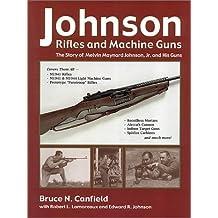 Johnson Rifles and Machine Guns: The Story of Melvin Maynard Johnson, Jr. and His Guns by Bruce N. Canfield (2002-08-01)