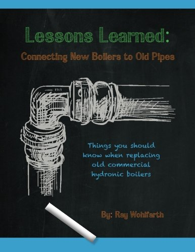 Download Lessons Learned: Connecting New Boilers to Old Pipes: Things you should know when replacing old commercial hydronic boilers. (Volume 2) pdf epub