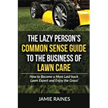 The Lazy Person's Common Sense Guide to the Business of Lawn Care: How to Become a More Laid-back Lawn Expert and Enjoy the Grass! by Jamie Raines (2015-11-15)