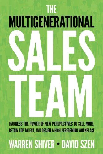 The Multigenerational Sales Team: Harness the Power of New Perspectives to Sell More, Retain Top Talent, and Design a High Performing - Harness Power Top