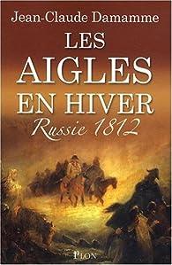 Les aigles en hiver : Russie 1812 par Jean-Claude Damamme