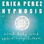 La mente, el Cuerpo, y el Espíritu Colección Española de Hipnosis [Mind, Body, and Spirit Spanish Hypnosis Collection] | Erika Perez