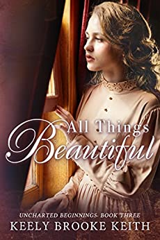All Things Beautiful (Uncharted Beginnings Book 3) by [Keith, Keely Brooke]