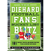 The Diehard Football Fan's Bucket List Blitz: 101 Rivalries, Tailgates, and Gridiron Traditions to See & Do Before You're Sacked