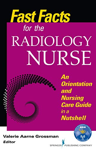 Fast Facts for the Radiology Nurse: An Orientation and Nursing Care Guide in a Nutshell: An Orientation and Nursing Care Guide in a Nutshell (Volume 1)