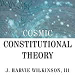 Cosmic Constitutional Theory: Why Americans Are Losing Their Inalienable Right to Self-Governance  | J. Harvie Wilkinson