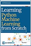 Python Machine Learning: Learning Python Machine Learning from Scratch: Implement machine learning models using Python, Numpy, Pandas, Scikit-Learn and more