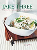 Take Three: 200 Fabulous Fuss-Free Recipes Using Three Ingredients Or Less