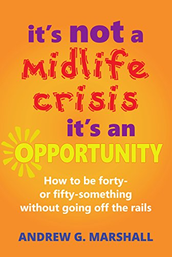 Download PDF It's Not A Midlife Crisis, It's An Opportunity - How to be forty- or fifty-something without going off the rails