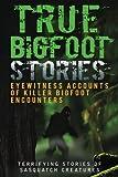 True Bigfoot Stories: Eyewitness Accounts Of Killer Bigfoot Encounters: Terrifying Stories Of Sasquatch Creatures (True Bigfoot Stories, True Bigfoot ... Conspiracy Theories, Conspiracies) (Volume 1)