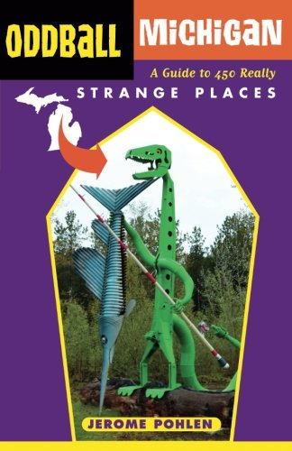 Oddball Michigan: A Guide to 450 Really Strange Places (Oddball series)