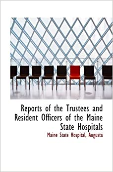 Reports of the Trustees and Resident Officers of the Maine State Hospitals by Maine State Hospital (2008-12-08)