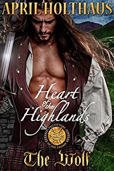 Heart of the Highlands: The Wolf (Protectors of the Crown Book 2) by [Holthaus, April]