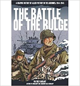 Book [ The Battle of the Bulge: A Graphic History of Allied Victory in the Ardennes, 1944-1945 Vansant, Wayne ( Author ) ] { } 2014