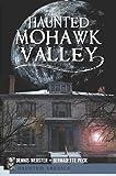 Haunted Mohawk Valley, Dennis Webster and Bernadette Peck, 1609492668