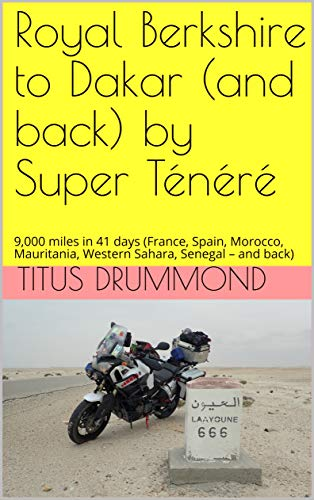 Royal Berkshire to Dakar (and back) by Super Ténéré: 9,000 miles in 41 days (France, Spain, Morocco, Mauritania, Western Sahara, Senegal – and back) por Titus Drummond