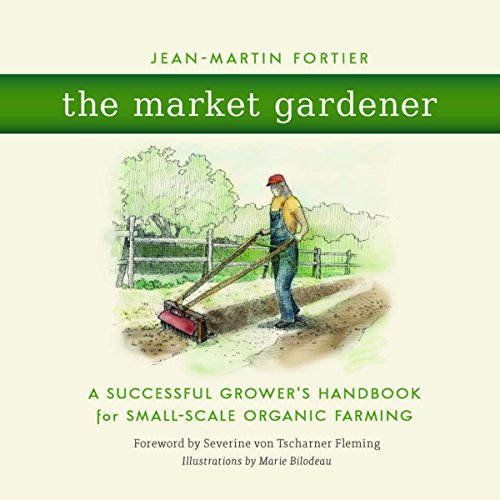 The Market Gardener: A Successful Grower's Handbook for Small-Scale Organic Farming by Unknown
