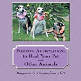 Positive Affirmations to Heal Your Pet and Other Animals, Margarete S. Birmingham, 1452557004