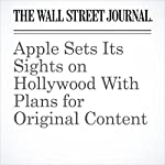 Apple Sets Its Sights on Hollywood With Plans for Original Content | Ben Fritz,Tripp Mickle,Hannah Karp