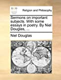 Sermons on Important Subjects with Some Essays in Poetry by Niel Douglas, Niel Douglas, 1140701908