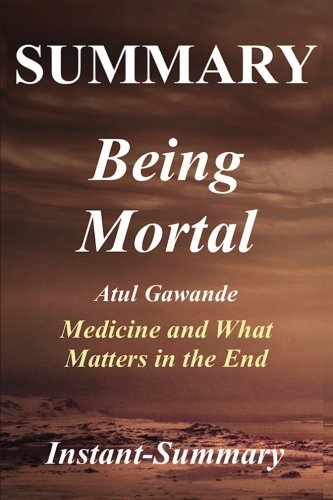 Summary - Being Mortal: By Atul Gawande -- Medicine and What Matters in the End - Chapter by Chapter Summary (Being Mortal: Chapter by Chapter Summary - Book, Paperback, Hardcover, Summary)