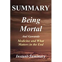 Summary - Being Mortal: By Atul Gawande -- Medicine and What Matters in the End - Chapter by Chapter Summary