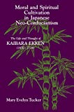Moral and Spiritual Cultivation in Japanese Neo-Confucianism: The Life and Thought of Kaibara Ekken 1630-1740 (Suny Series in Philosophy)