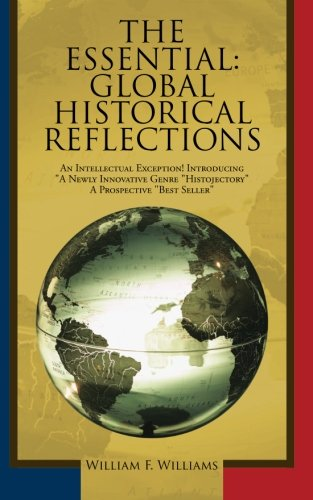 The Essential: Global Historical Reflections: An intellectual exception! introducing ''a newly innovative genre ''histojectory'' a prospective ''best seller'' by AuthorHouse