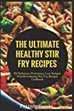 The Ultimate Healthy Stir Fry Recipes: 101 Delicious, Nutritious, Low Budget, Mouthwatering Stir Fry Recipes Cookbook