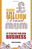 How To Be a Million Pound Mum: By Starting Your Own Business: 1