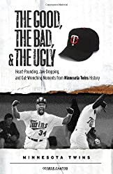 The Good, the Bad, and the Ugly Minnesota Twins: Heart-Pounding, Jaw-Dropping, and Gut-Wrenching Moments from Minnesota Twins History (The Good, the Bad, and the Ugly) (The Good, the Bad, & the Ugly)