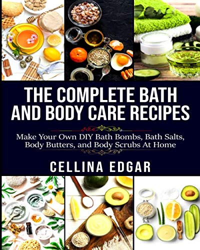 The Complete Bath and Body Care Recipes: Make Your Own DIY Bath Bombs, Bath Salts, Body Butters and Body Scrubs at Home