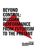 img - for Beyond Control: Russian Performance from Futurism to the Present 1910 2017 book / textbook / text book