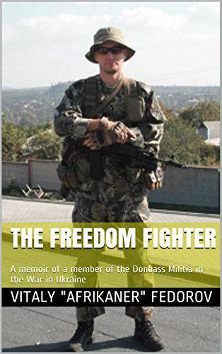 The Freedom Fighter: A memoir of a member of the Donbass Militia in the War in Ukraine