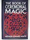 The book of ceremonial magic: The secret tradition of Goëtia, including the rites and mysteries of Goëtic theory, sorcery and infernal necromancy, illustrated