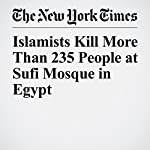 Islamists Kill More Than 235 People at Sufi Mosque in Egypt | Declan Walsh