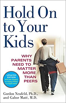 Hold On to Your Kids: Why Parents Need to Matter More Than Peers by [Neufeld, Gordon, Mate, Gabor]