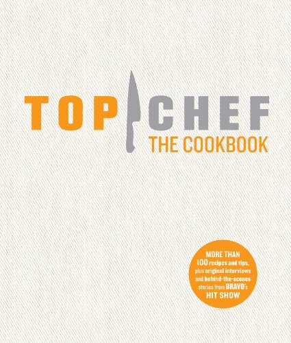 Top Chef: The Cookbook: Original Interviews and Recipes from Bravo's Hit -