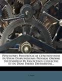 Positiones Philologicae Controversae in Usum Disputationis Privatae Ordine Systematico in Fasciculos Collectae et in Duas Partes Distributae..., S. Ravii, 1274199492